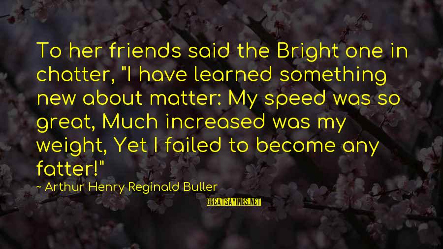 """Fatter Than Sayings By Arthur Henry Reginald Buller: To her friends said the Bright one in chatter, """"I have learned something new about"""