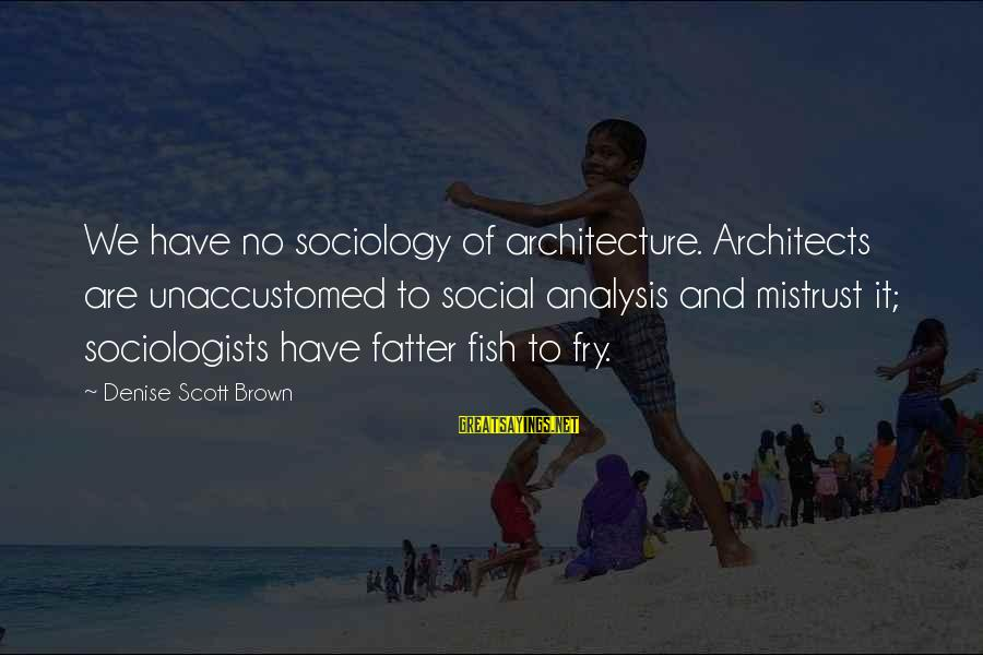 Fatter Than Sayings By Denise Scott Brown: We have no sociology of architecture. Architects are unaccustomed to social analysis and mistrust it;