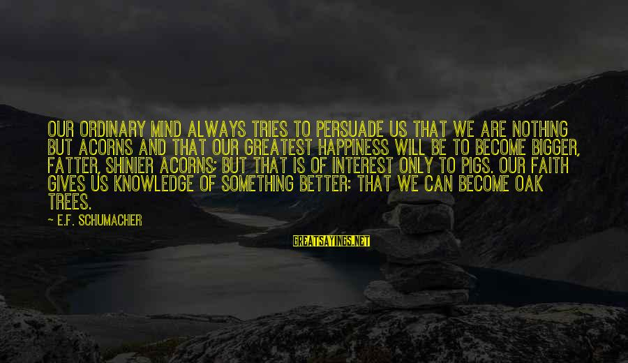 Fatter Than Sayings By E.F. Schumacher: Our ordinary mind always tries to persuade us that we are nothing but acorns and