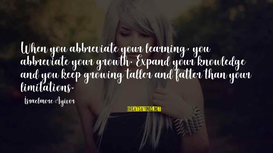Fatter Than Sayings By Israelmore Ayivor: When you abbreviate your learning, you abbreviate your growth. Expand your knowledge and you keep
