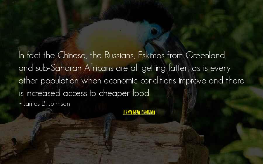 Fatter Than Sayings By James B. Johnson: In fact the Chinese, the Russians, Eskimos from Greenland, and sub-Saharan Africans are all getting