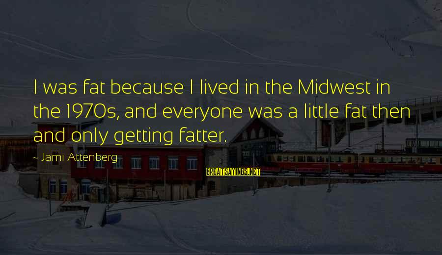 Fatter Than Sayings By Jami Attenberg: I was fat because I lived in the Midwest in the 1970s, and everyone was