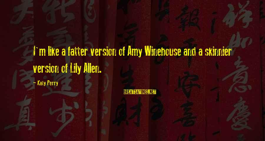 Fatter Than Sayings By Katy Perry: I'm like a fatter version of Amy Winehouse and a skinnier version of Lily Allen.