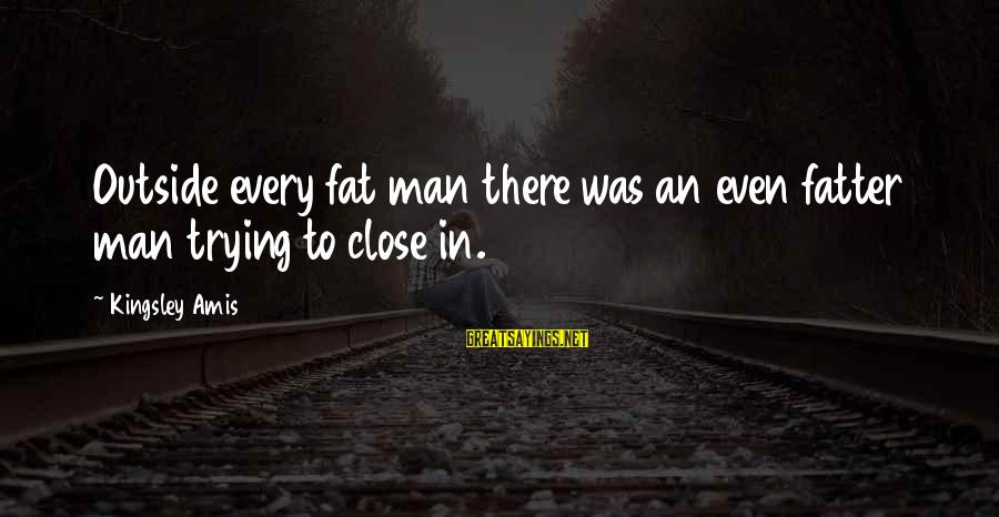 Fatter Than Sayings By Kingsley Amis: Outside every fat man there was an even fatter man trying to close in.