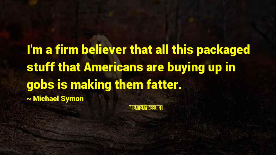 Fatter Than Sayings By Michael Symon: I'm a firm believer that all this packaged stuff that Americans are buying up in