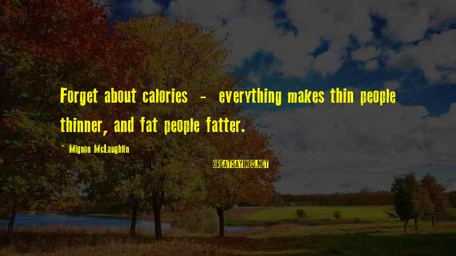 Fatter Than Sayings By Mignon McLaughlin: Forget about calories - everything makes thin people thinner, and fat people fatter.