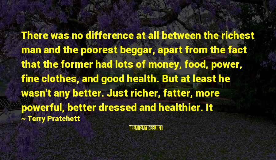 Fatter Than Sayings By Terry Pratchett: There was no difference at all between the richest man and the poorest beggar, apart