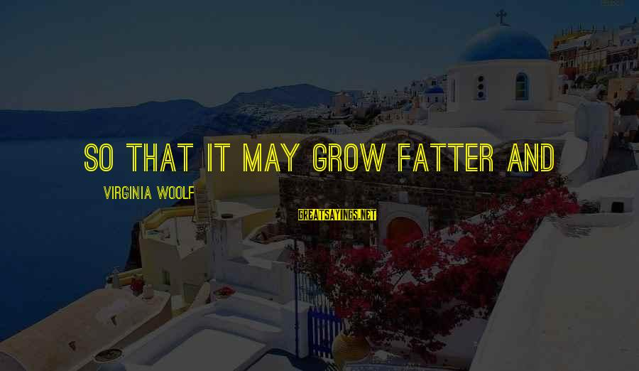 Fatter Than Sayings By Virginia Woolf: so that it may grow fatter and