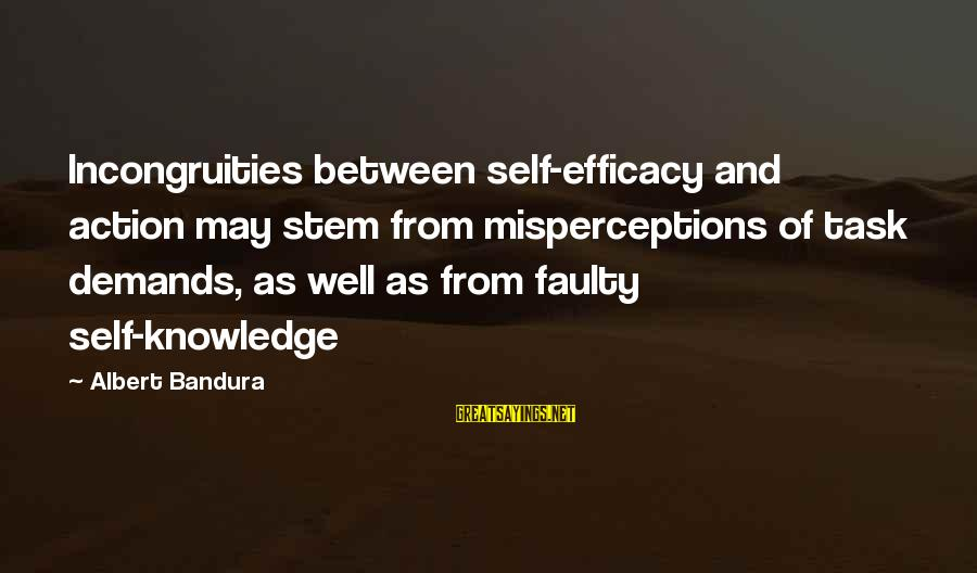 Faulty Sayings By Albert Bandura: Incongruities between self-efficacy and action may stem from misperceptions of task demands, as well as