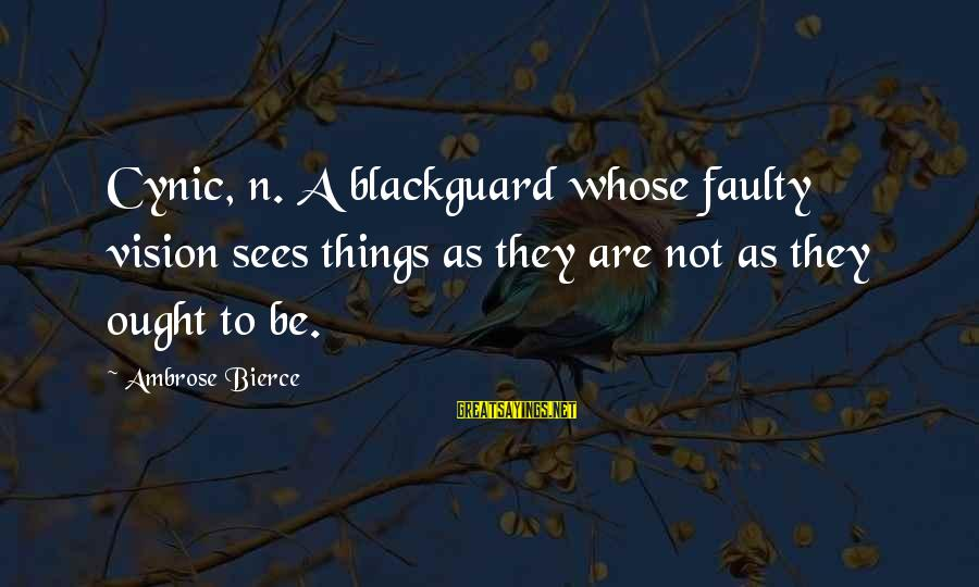 Faulty Sayings By Ambrose Bierce: Cynic, n. A blackguard whose faulty vision sees things as they are not as they