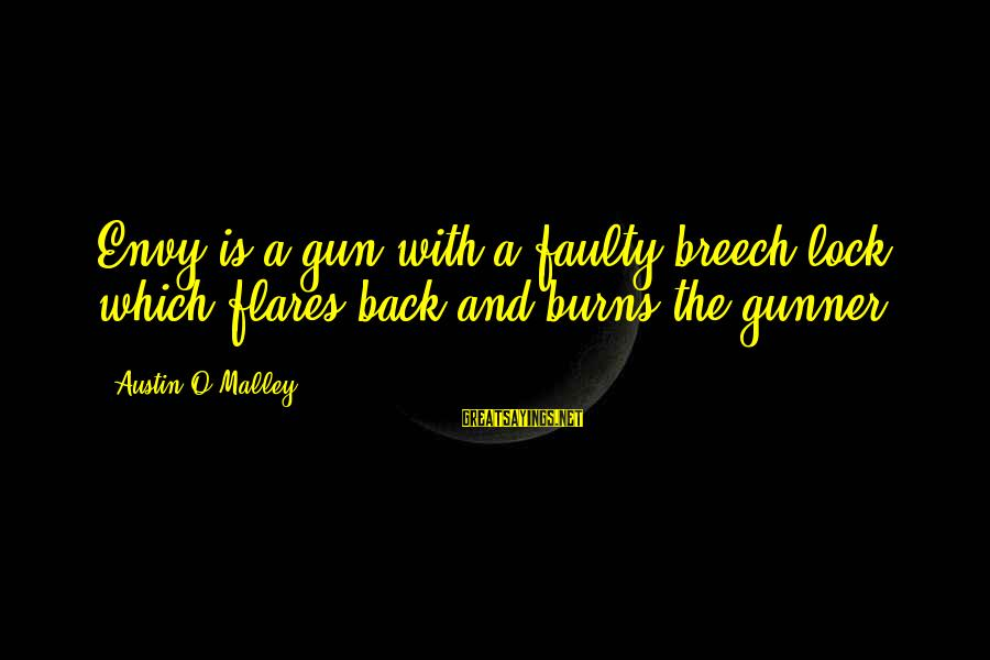 Faulty Sayings By Austin O'Malley: Envy is a gun with a faulty breech-lock which flares back and burns the gunner.