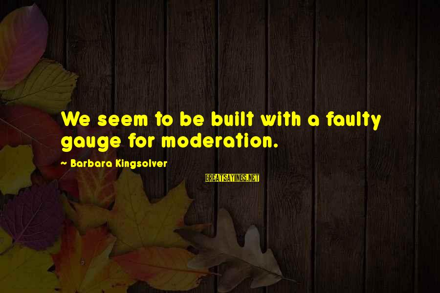 Faulty Sayings By Barbara Kingsolver: We seem to be built with a faulty gauge for moderation.