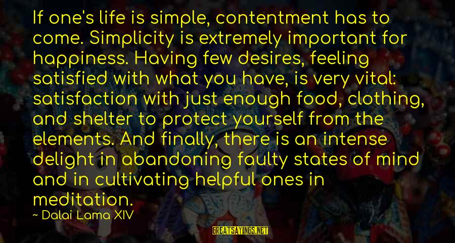 Faulty Sayings By Dalai Lama XIV: If one's life is simple, contentment has to come. Simplicity is extremely important for happiness.