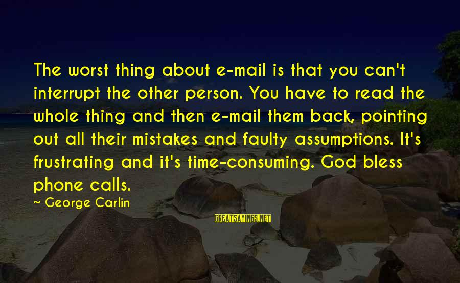 Faulty Sayings By George Carlin: The worst thing about e-mail is that you can't interrupt the other person. You have