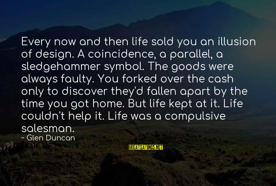 Faulty Sayings By Glen Duncan: Every now and then life sold you an illusion of design. A coincidence, a parallel,