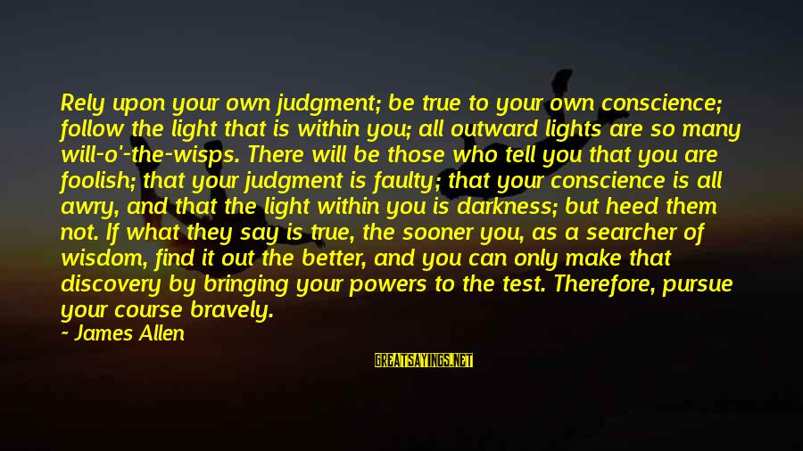 Faulty Sayings By James Allen: Rely upon your own judgment; be true to your own conscience; follow the light that
