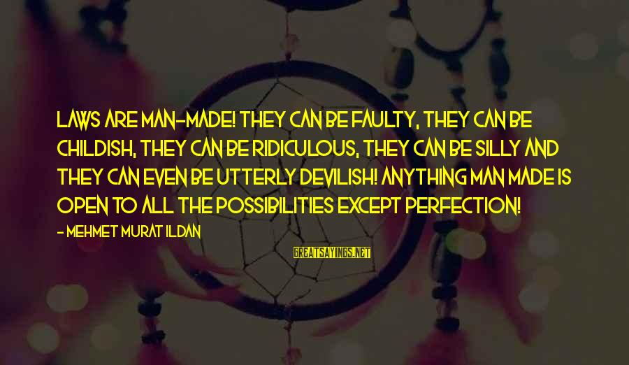 Faulty Sayings By Mehmet Murat Ildan: Laws are man-made! They can be faulty, they can be childish, they can be ridiculous,