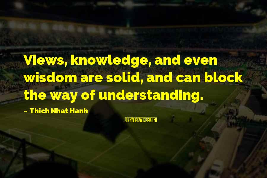 Faustus Pride Sayings By Thich Nhat Hanh: Views, knowledge, and even wisdom are solid, and can block the way of understanding.