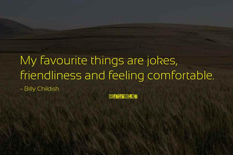 Favourite Things Sayings By Billy Childish: My favourite things are jokes, friendliness and feeling comfortable.