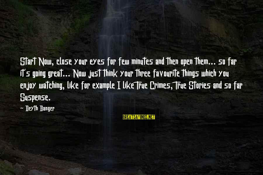 Favourite Things Sayings By Deyth Banger: Start Now, close your eyes for few minutes and then open them... so far it's
