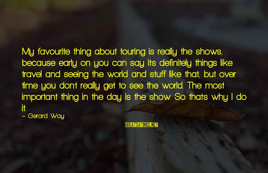 Favourite Things Sayings By Gerard Way: My favourite thing about touring is really the shows, because early on you can say
