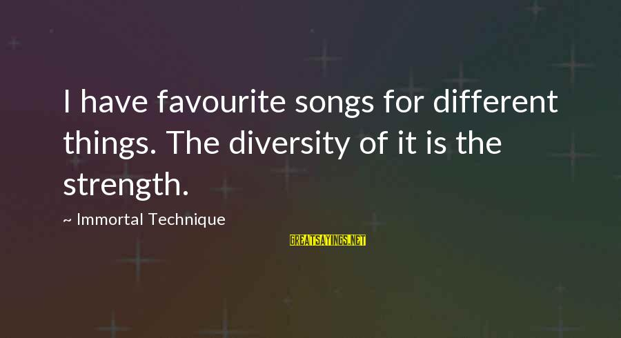 Favourite Things Sayings By Immortal Technique: I have favourite songs for different things. The diversity of it is the strength.