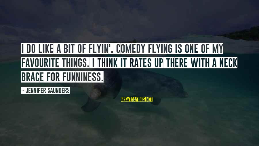 Favourite Things Sayings By Jennifer Saunders: I do like a bit of flyin'. Comedy flying is one of my favourite things.