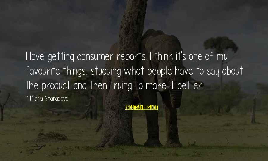 Favourite Things Sayings By Maria Sharapova: I love getting consumer reports. I think it's one of my favourite things, studying what