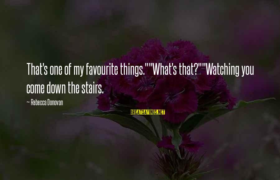 """Favourite Things Sayings By Rebecca Donovan: That's one of my favourite things.""""""""What's that?""""""""Watching you come down the stairs."""