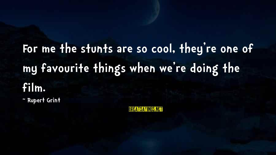 Favourite Things Sayings By Rupert Grint: For me the stunts are so cool, they're one of my favourite things when we're
