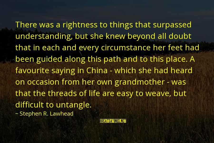 Favourite Things Sayings By Stephen R. Lawhead: There was a rightness to things that surpassed understanding, but she knew beyond all doubt