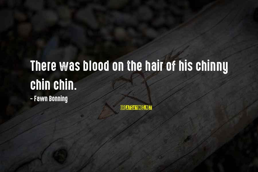 Fawn Sayings By Fawn Bonning: There was blood on the hair of his chinny chin chin.