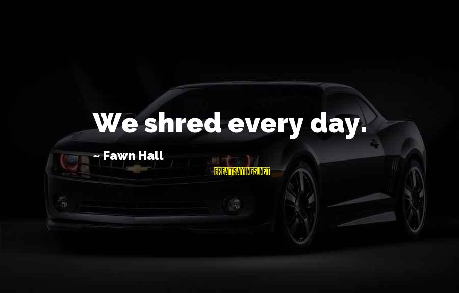 Fawn Sayings By Fawn Hall: We shred every day.