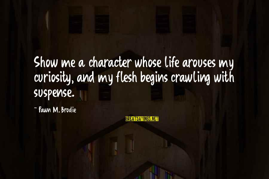 Fawn Sayings By Fawn M. Brodie: Show me a character whose life arouses my curiosity, and my flesh begins crawling with