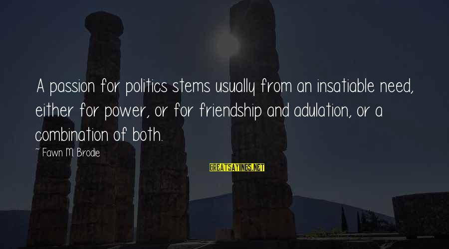 Fawn Sayings By Fawn M. Brodie: A passion for politics stems usually from an insatiable need, either for power, or for
