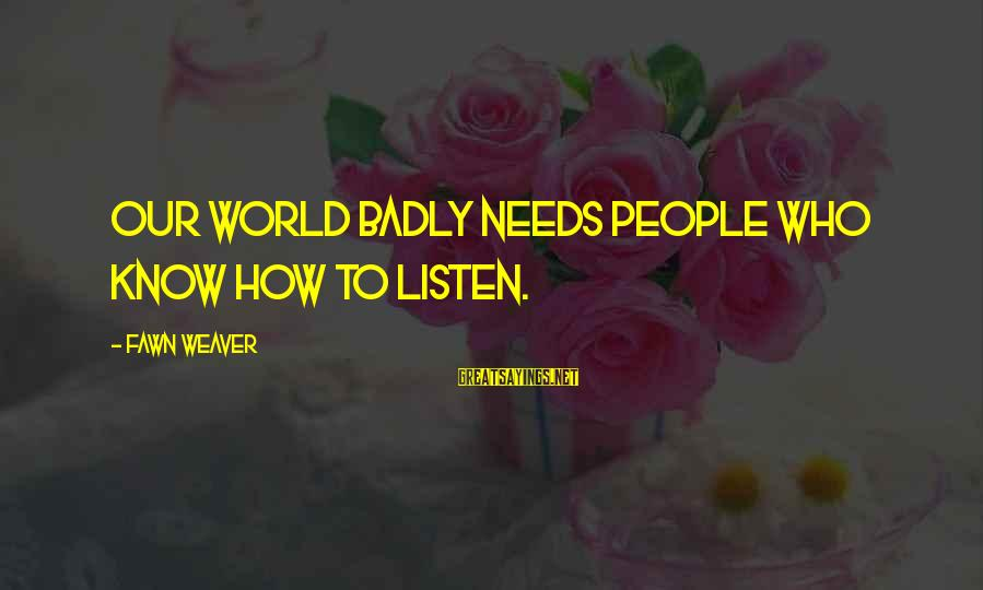 Fawn Sayings By Fawn Weaver: Our world badly needs people who know how to listen.