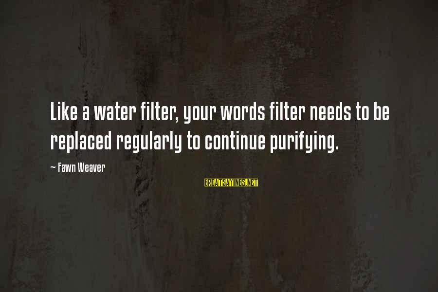 Fawn Sayings By Fawn Weaver: Like a water filter, your words filter needs to be replaced regularly to continue purifying.