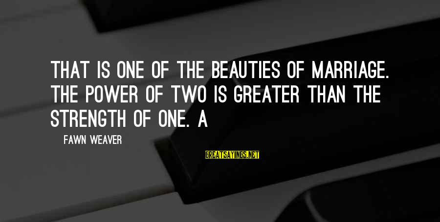 Fawn Sayings By Fawn Weaver: That is one of the beauties of marriage. The power of two is greater than