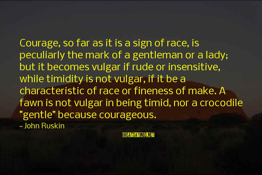 Fawn Sayings By John Ruskin: Courage, so far as it is a sign of race, is peculiarly the mark of
