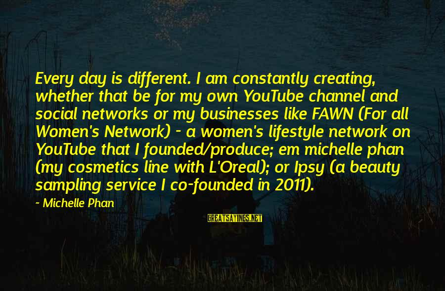 Fawn Sayings By Michelle Phan: Every day is different. I am constantly creating, whether that be for my own YouTube
