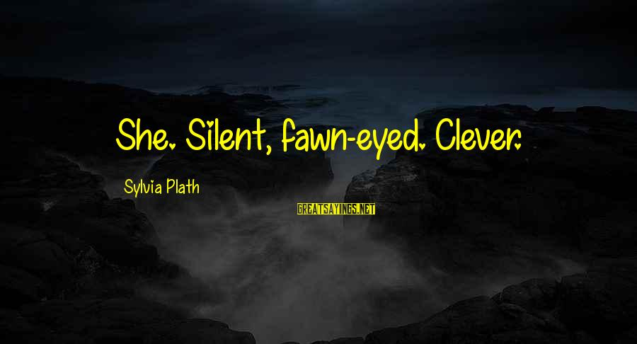 Fawn Sayings By Sylvia Plath: She. Silent, fawn-eyed. Clever.