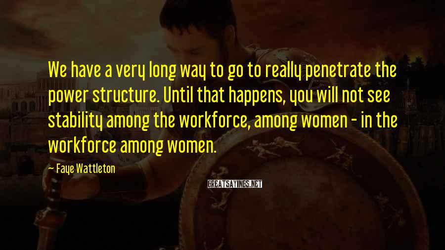 Faye Wattleton Sayings: We have a very long way to go to really penetrate the power structure. Until