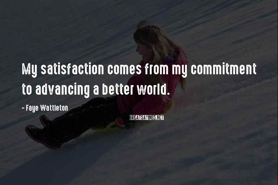 Faye Wattleton Sayings: My satisfaction comes from my commitment to advancing a better world.