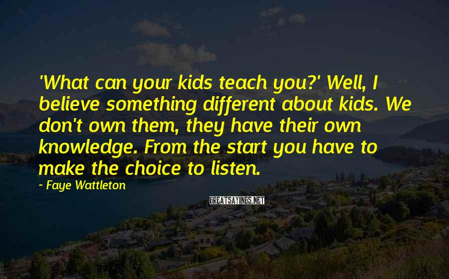 Faye Wattleton Sayings: 'What can your kids teach you?' Well, I believe something different about kids. We don't