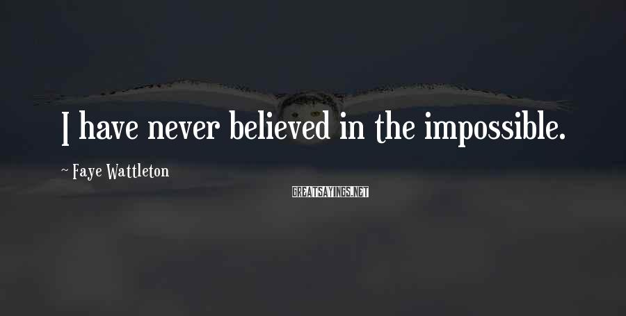 Faye Wattleton Sayings: I have never believed in the impossible.