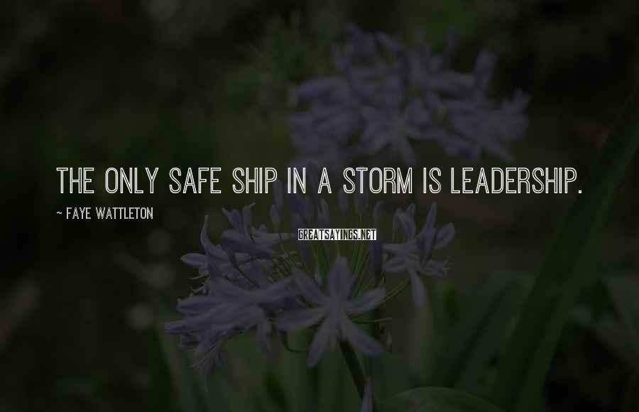 Faye Wattleton Sayings: The only safe ship in a storm is leadership.