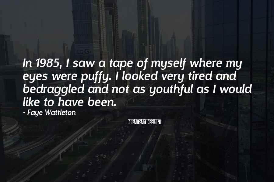 Faye Wattleton Sayings: In 1985, I saw a tape of myself where my eyes were puffy. I looked
