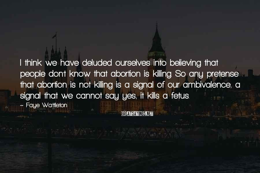 Faye Wattleton Sayings: I think we have deluded ourselves into believing that people don't know that abortion is