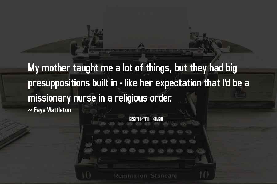 Faye Wattleton Sayings: My mother taught me a lot of things, but they had big presuppositions built in