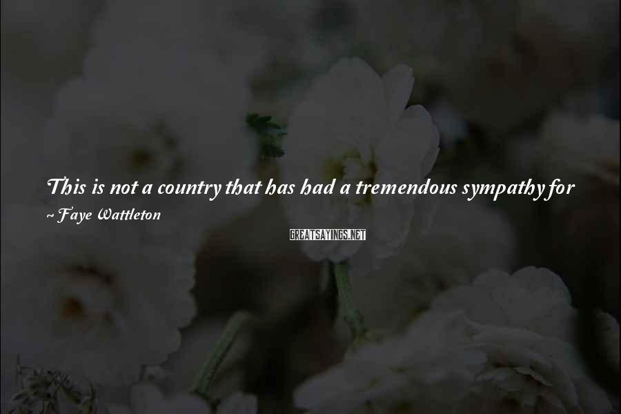 Faye Wattleton Sayings: This is not a country that has had a tremendous sympathy for poor people, so